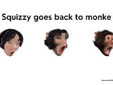 process of squizzy going back to monke